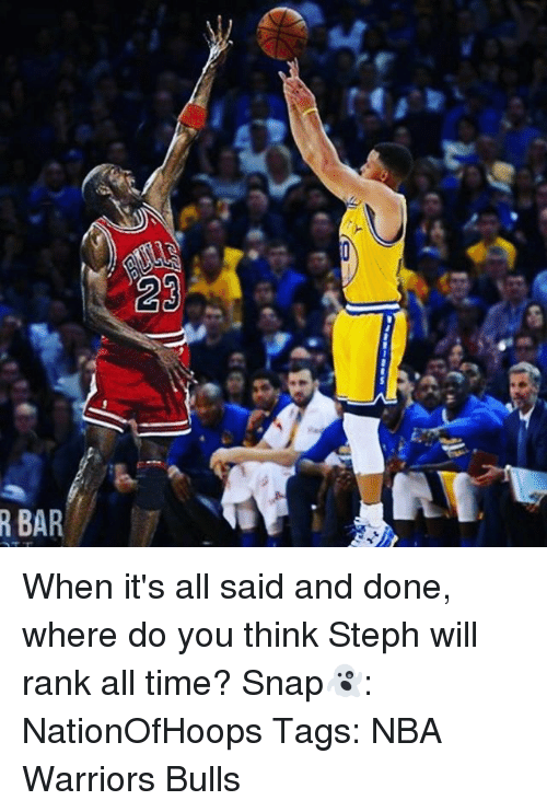 Memes, 🤖, and Snap: R BAR  23 When it's all said and done, where do you think Steph will rank all time? Snap👻: NationOfHoops Tags: NBA Warriors Bulls