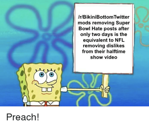 preach: /r/BikiniBottom Twitter  mods removing Super  Bowl Hate posts  after  only two days is the  equivalent to NFL  removing dislikes  from their halftime  show video Preach!
