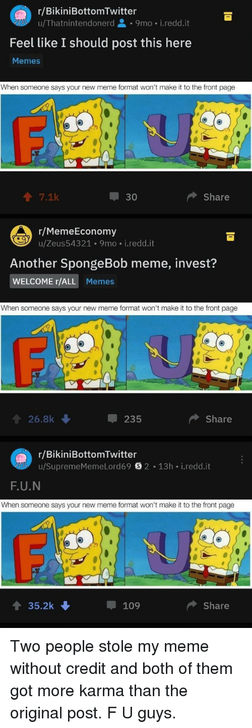 All Memes: r/BikiniBottomTwitter  u/Thatnintendonerd 9mo i.redd.it  Feel like I should post this here  Memes  When someone says your new meme format won't make it to the front page  个7.1k  30  Share  r/MemeEconomy  u/Zeus543 21 . 9 mo-i·reddit  Another SpongeBob meme, invest?  WELCOME r/ALL Memes  When someone says your new meme format won't make it to the front page  會26.8k  235  Share  r/BikiniBottomTwitter  u/SupremeMemeLord69目2-13h-i.redd.it  F.U.N  When someone says your new meme format won't make it to the front page  4 35.2k  109  ◆ Share Two people stole my meme without credit and both of them got more karma than the original post. F U guys.