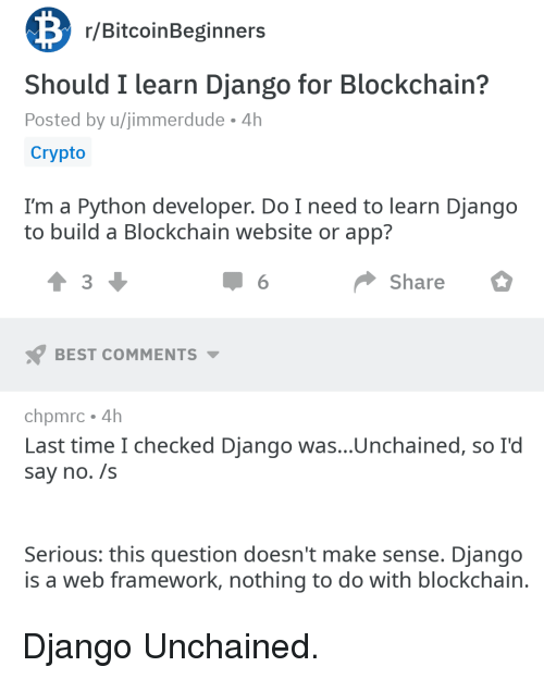 Blockchain: r/BitcoinBeginners  Should I learn Django for Blockchain?  Posted by u/jimmerdude 4h  Crypto  I'm a Python developer. Do I need to learn Django  to build a Blockchain website or app?  3  Share  BEST COMMENTS  chpmrc 4h  Last time I checked Django was...Unchained, so I'd  say no. /s  Serious: this question doesn't make sense. Django  is a web framework, nothing to do with blockchain Django Unchained.