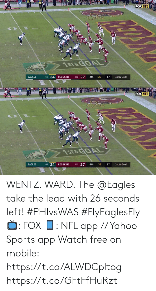 Philadelphia Eagles: R BOW.  TAMFE  CHAMPI  PER E  FOX NFL  10  10  1ST&GOAL  6-7 24  3-10 27  EAGLES  :32  REDSKINS  4th  17  1st & Goal   PER ENT CHAMPI  TAMFE  R BOW  FOX NFL  7ST &GOAL  6-7 24 REDSKINS  3-10 27  EAGLES  :32  1st & Goal  4th  17 WENTZ. WARD.  The @Eagles take the lead with 26 seconds left! #PHIvsWAS #FlyEaglesFly  📺: FOX 📱: NFL app // Yahoo Sports app Watch free on mobile: https://t.co/ALWDCpltog https://t.co/GFtFfHuRzt