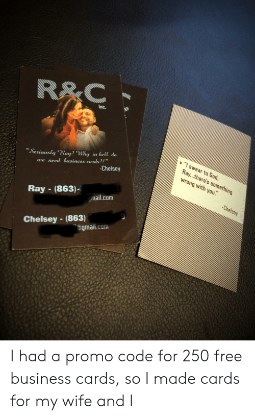 """mail.com: R&C  Inc.  """"swear to God,  Ray...there's something  wrong with you.  """"Seriously Ray? Why in hell do  we need usiness cards?!""""  -Chelsey  Chelsey  Ray-(863)  mail.com  Chelsey -(863)  """"ngmail.com I had a promo code for 250 free business cards, so I made cards for my wife and I"""