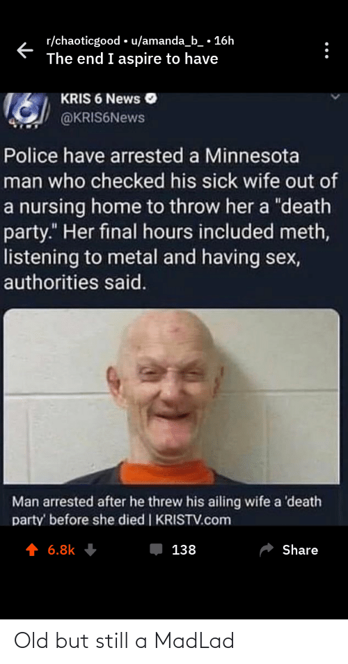 """Amanda B: r/chaoticgood • u/amanda_b_ • 16h  The end I aspire to have  KRIS 6 News O  @KRIS6News  Police have arrested a Minnesota  man who checked his sick wife out of  a nursing home to throw her a """"death  party."""" Her final hours included meth,  listening to metal and having sex,  authorities said.  Man arrested after he threw his ailing wife a 'death  party' before she died 