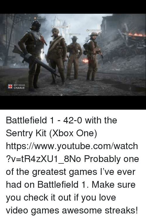 Battlefield 1: R CHARLIE Battlefield 1 - 42-0 with the Sentry Kit (Xbox One) https://www.youtube.com/watch?v=tR4zXU1_8No  Probably one of the greatest games I've ever had on Battlefield 1. Make sure you check it out if you love video games  awesome streaks!