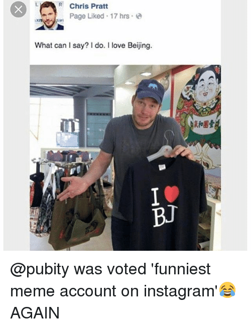 Beijing: R Chris Pratt  Page Liked 17 hrs e  What can I say? I do. I love Beijing.  BJ @pubity was voted 'funniest meme account on instagram'😂 AGAIN
