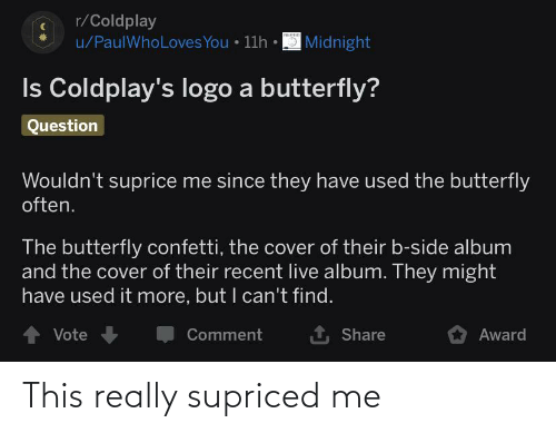Coldplay, Butterfly, and Live: r/Coldplay  u/PaulWhoLoves You • 11h • 3 Midnight  Is Coldplay's logo a butterfly?  Question  Wouldn't suprice me since they have used the butterfly  often.  The butterfly confetti, the cover of their b-side album  and the cover of their recent live album. They might  have used it more, but I can't find.  1 Share  1 Vote  Comment  Award This really supriced me