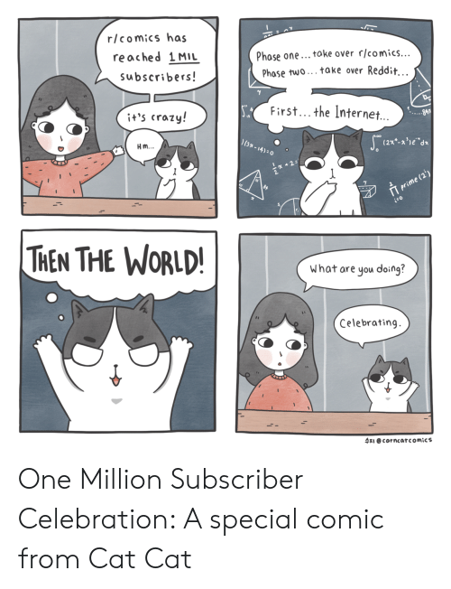 toke: r/comics has  reached 1MIL  subscribers  Phase one... toke over rlcomics...  Phase two... take over Reddit  First... the Internet.  it's crazy!  Hm  13  THEN THE WORLD  What are you doing?  Celebrating.  수지 @cor ncar comics One Million Subscriber Celebration: A special comic from Cat  Cat