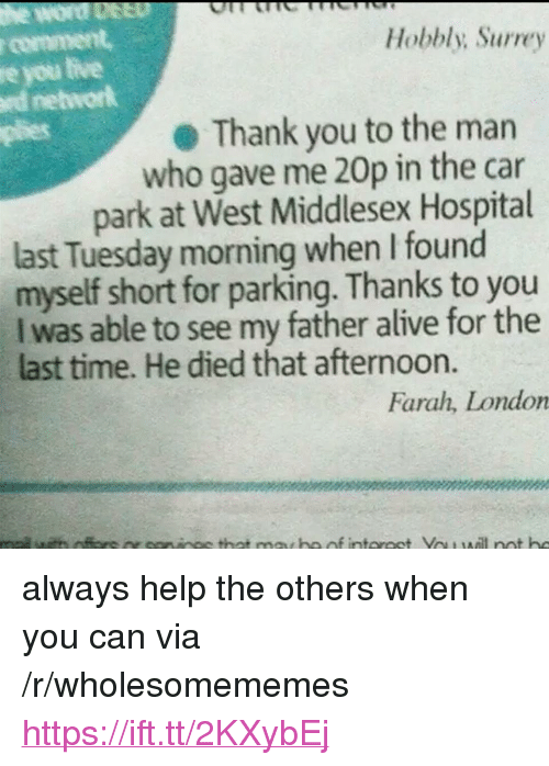 """Plies: r comment  re you tive  rd networlk  plies  Hobbly; Surrey  Thank you to the marn  who gave me 20p in the car  park at West Middlesex Hospital  last Tuesday morning when I found  myself short for parking. Thanks to you  I was able to see my father alive for the  last time. He died that afternoon.  Farah, London <p>always help the others when you can via /r/wholesomememes <a href=""""https://ift.tt/2KXybEj"""">https://ift.tt/2KXybEj</a></p>"""