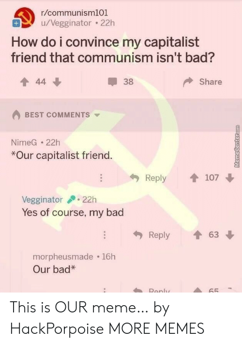 Capitalist: r/communism101  u/Vegginator 22h  How do i convince my capitalist  friend that communism isn't bad?  Share  44  38  BEST COMMENTS  NimeG 22h  *Our capitalist friend.  Reply  107  22h  Vegginator  Yes of course, my bad  63  Reply  morpheusmade 16h  Our bad*  Renly  65 This is OUR meme… by HackPorpoise MORE MEMES