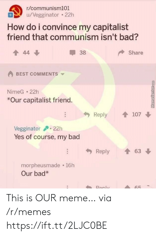 Capitalist: r/communism101  u/Vegginator 22h  How do i convince my capitalist  friend that communism isn't bad?  Share  44  38  BEST COMMENTS  NimeG 22h  *Our capitalist friend.  Reply  107  22h  Vegginator  Yes of course, my bad  63  Reply  morpheusmade 16h  Our bad*  Renly  65 This is OUR meme… via /r/memes https://ift.tt/2LJC0BE
