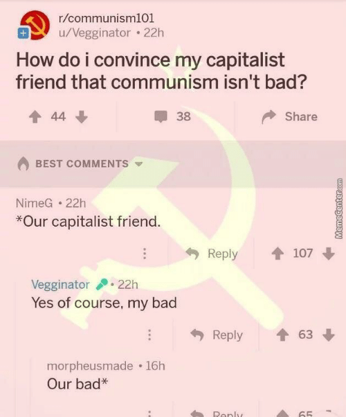 Capitalist: r/communisml01  u/Vegginator . 22h  How do i convince my capitalist  friend that communism isn't bad?  會44  38  Share  BEST COMMENTS  NimeG 22h  *Our capitalist friend  Reply 107  Vegginator22h  Yes of course, my bad  Reply會63  morpheusmade 16h  Our bad*  Ronly  65