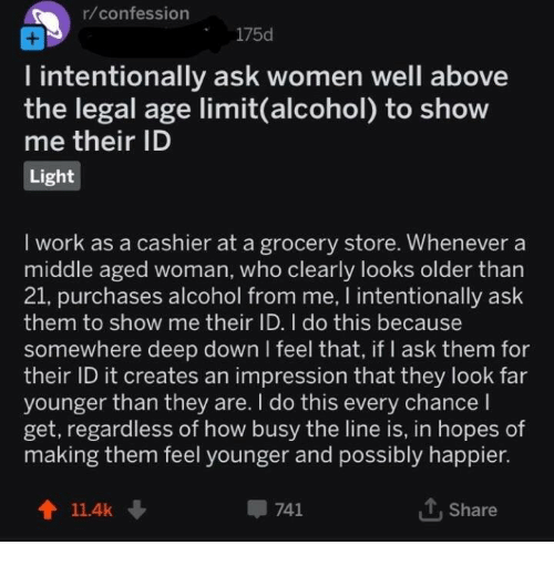 Work, Alcohol, and Women: r/confession  175d  l intentionally ask women well above  the legal age limit(alcohol) to show  me their ID  Light  I work as a cashier at a grocery store. Whenever a  middle aged woman, who clearly looks older than  21, purchases alcohol from me, I intentionally ask  them to show me their TD. I do this because  somewhere deep down l feel that, if I ask them for  their ID it creates an impression that they look far  younger than they are. I do this every chancel  get, regardless of how busy the line is, in hopes of  making them feel younger and possibly happier.  t 11.4k  741  T.Share