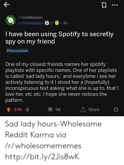 confession: r/confession  u/friendlydex S2 4h  I have been using Spotify to secretly  spy on my friend  Discussion  One of my closest friends names her spotify  playlists with specific names. One of her playlists  is called 'sad lady hours,' and everytime i see her  actively listening to it I shoot her a (hopefully)  inconspicuous text asking what she is up to, that lI  love her, etc etc. I hope she never notices the  pattern.  1. Share  98  3.9k Sad lady hours-Wholesome Reddit Karma via /r/wholesomememes http://bit.ly/2Jis8wK