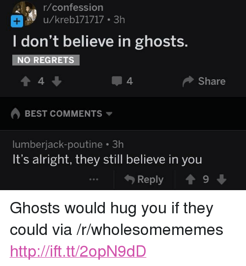 """Best, Http, and Alright: r/confession  u/kreb171717 3h  I don't believe in ghosts.  NO REGRETS  4  4  Share  BEST COMMENTS  lumberjack-poutine 3h  It's alright, they still believe in you  Reply 19 <p>Ghosts would hug you if they could via /r/wholesomememes <a href=""""http://ift.tt/2opN9dD"""">http://ift.tt/2opN9dD</a></p>"""