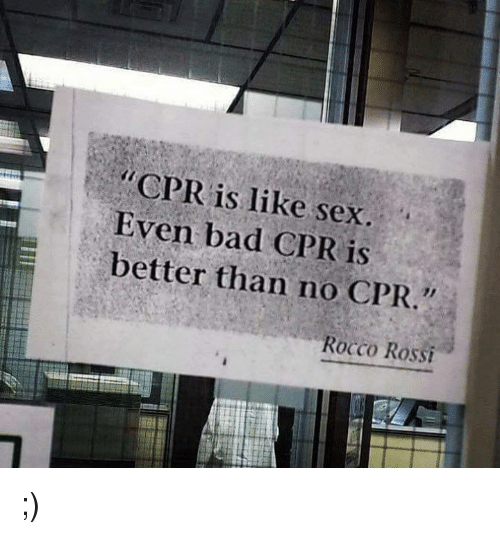 Bad, Memes, and Sex: r CPR is like sex.  Even bad CPR is  better than no CPR  Rocco Rossi ;)