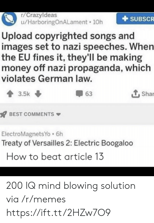 Memes, Money, and Best: r/Crazyldeas  u/HarboringOnALament 10h  SUBSCR  Upload copyrighted songs and  images set to nazi speeches. When  the EU fines it, they'll be making  money off nazi propaganda, which  violates German law.  Shar  63  3.5k  BEST COMMENTS  ElectroMagnetsYo 6h  Treaty of Versailles 2: Electric Boogaloo  How to beat article 13 200 IQ mind blowing solution via /r/memes https://ift.tt/2HZw7O9