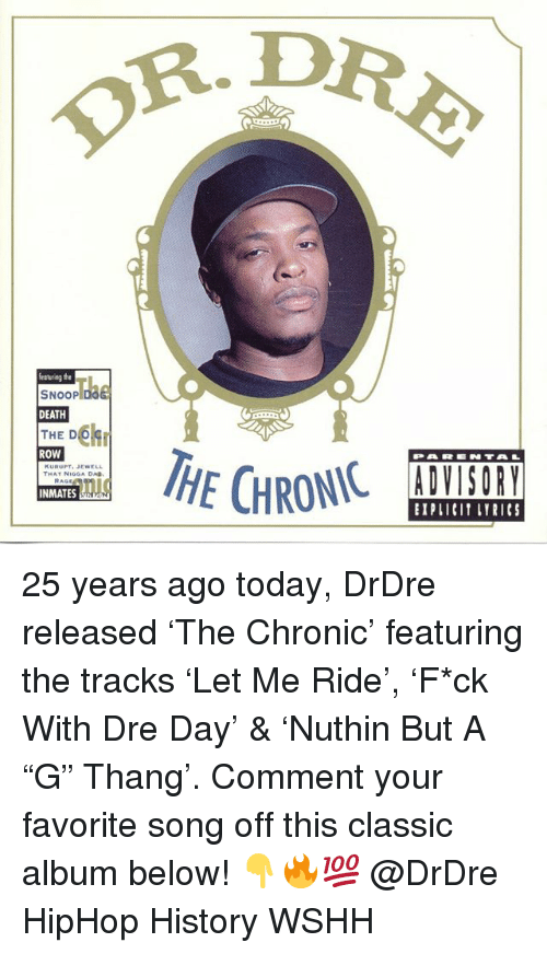"""Memes, Snoop, and Wshh: R. D  featuriag the  SNOOP  DEATH  THE DC  ROW  THAY NIGGA DA  INMATES  BIPLICI LYRICS 25 years ago today, DrDre released 'The Chronic' featuring the tracks 'Let Me Ride', 'F*ck With Dre Day' & 'Nuthin But A """"G"""" Thang'. Comment your favorite song off this classic album below! 👇🔥💯 @DrDre HipHop History WSHH"""