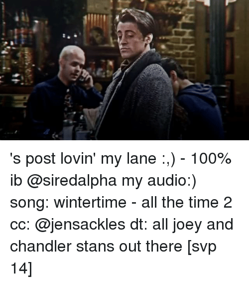 joey and chandler: r,  D 's post lovin' my lane :,) - 100% ib @siredalpha my audio:) song: wintertime - all the time 2 cc: @jensackles dt: all joey and chandler stans out there [svp 14]