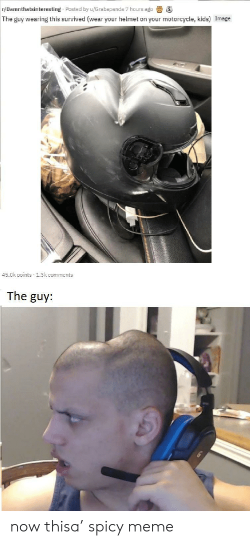Motorcycle: r/Damnthatsinteresting Posted by u/Grabapanda 7 hours ago  The guy wearing this survived (wear your helmet on your motorcycle, kids) Image  45.0k points 1.3k comments  The guy: now thisa' spicy meme