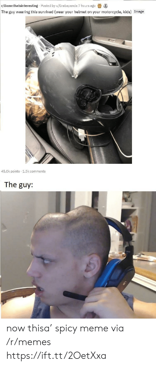 Motorcycle: r/Damnthatsinteresting Posted by u/Grabapanda 7 hours ago  The guy wearing this survived (wear your helmet on your motorcycle, kids) Image  45.0k points 1.3k comments  The guy: now thisa' spicy meme via /r/memes https://ift.tt/2OetXxa
