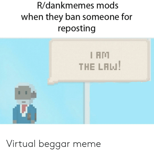 I Am The Law: R/dankmemes mods  when they ban someone for  reposting  I AM  THE LAW Virtual beggar meme