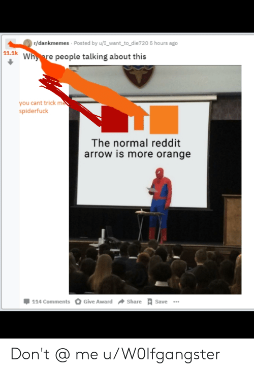 Reddit Arrow: r/dankmemes Posted by u/I_want to die720 5 hours ago  11.1k  Whyore people talking about this  you cant trick me  spiderfuck  The normal reddit  arrow is more orange  џ 114 comments O Give Award  Share  Save Don't @ me u/W0lfgangster