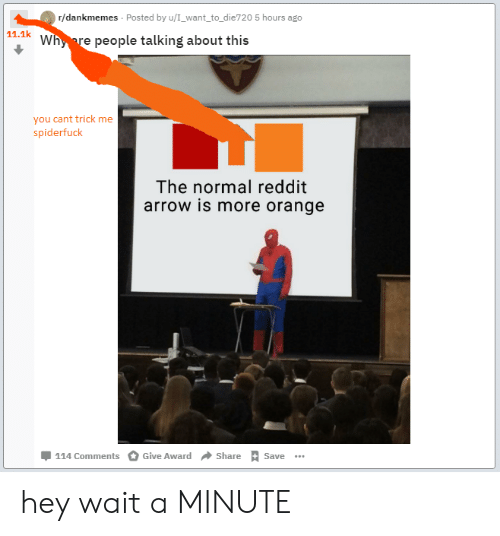 Reddit Arrow: r/dankmemes Posted by u/I_want to_die720 5 hours ago  11.1k Whyre people talking about this  you cant trick me  spiderfuck  The normal reddit  arrow is more orange  Џ 114 Comments O Give Award  Share  Save hey wait a MINUTE