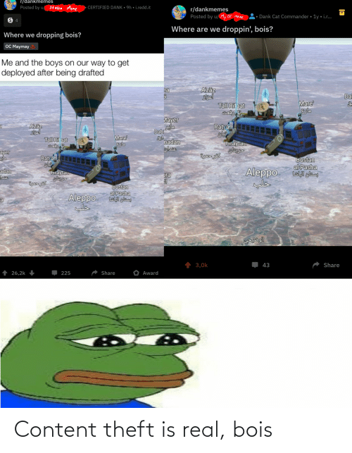Ayer: r/dankmemes  Posted by u/ Stolen Meme  • CERTIFIED DANK • 9h • i.redd.it  r/dankmemes  Posted by u/ My OC meme  Dank Cat Commander • 1y • i.r..  Where are we droppin', bois?  Where we dropping bois?  OC Maymay  Me and the boys on our way to get  deployed after being drafted  Azāz  Sisel  Tall Rif aat  na  Da  Mare  Лаyer  Ratyan  Azaz  Skel  Tall Rif aat  مایر  Dabi  Mare  eslo  nadan  hraytalo  ayer  Ratyan  Bustan  al-Pasha  پستان الباشا  THIRVR tais  Aleppo  adan  hraytau  ura  Bustan  alPasha  پستان الباشا  Aleppo  ra  1 3,0k  43  Share  26,2k  Share  Award  225 Content theft is real, bois