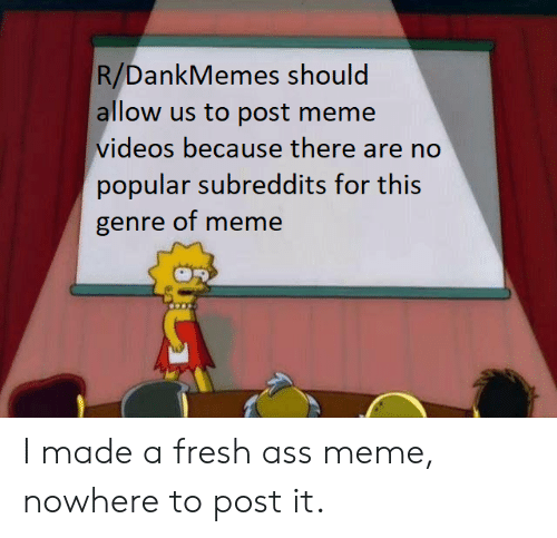 Meme Videos: R/DankMemes should  allow us to post meme  videos because there are no  popular subreddits for this  genre of meme I made a fresh ass meme, nowhere to post it.