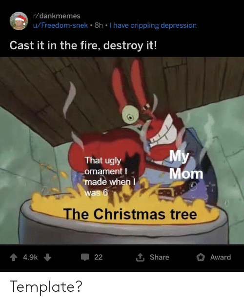 i have crippling depression: r/dankmemes  u/Freedom-snek • 8h • I have crippling depression  Cast it in the fire, destroy it!  My  Mom  That ugly  ornament I  made when I  was 6  The Christmas tree  4 4.9k  1 Share  Award  22 Template?