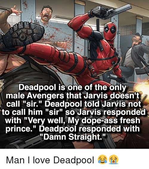 """Ass, Dope, and Fresh: R Deadpool is one of the only  male Avengers that Jarvis doesn't  call """"sir."""" Deadpool told Jarvis not  to call him """"sir"""" so Jarvis responded  with """"Very well, My dope-ass fresh  prince."""" Deadpool responded with  """"Damn Straight."""" Man I love Deadpool 😂😭"""