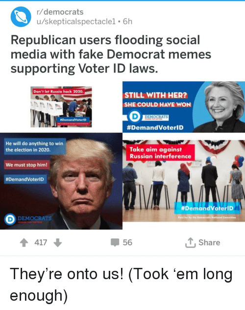 Democrat Memes: r/democrats  u/skepticalspectaclel. 6h  Republican users flooding social  media with fake Democrat memes  supporting Voter ID laws.  Don't let Russia hack 2020  STILL WITH HER?  SHE COULD HAVE WON  DEMOCRATS  DemondVoteriD  #DemandVoterlD  He will do anything to win  the election in 2020.  Take aim against  Russian interference  We must stop him!  #DemandVoterID  #DemandVoterlD  DEMOCRATS  ↑ 417  56  T.Share