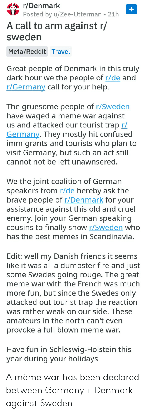 Great Meme War: r/Denmark  Posted by u/Zee-Utterman  21h  A call to arm against r/  sweden  Meta/Reddit Travel  Great people of Denmark in this truly  dark hour we the people of r/de and  r/Germany call for your help.  The gruesome people of r/Sweden  have waged a meme war against  us and attacked our tourist trap r/  Germany. They mostly hit confused  immigrants and tourists who plan to  visit Germany, but such an act still  cannot not be left unawnsered.  We the joint coalition of German  speakers from r/de hereby ask the  brave people of r/Denmark for your  assistance against this old and cruel  enemy. Join your German speaking  cousins to finally show r/Sweden who  has the best memes in Scandinavia.  Edit: well my Danish friends it seems  like it was all a dumpster fire and just  some Swedes going rouge. The great  meme war with the French was much  more fun, but since the Swedes only  attacked out tourist trap the reaction  was rather weak on our side. These  amateurs in the north can't even  provoke a full blown meme war.  Have fun in Schleswig-Holstein this  year during your holidays A même war has been declared between Germany + Denmark against Sweden