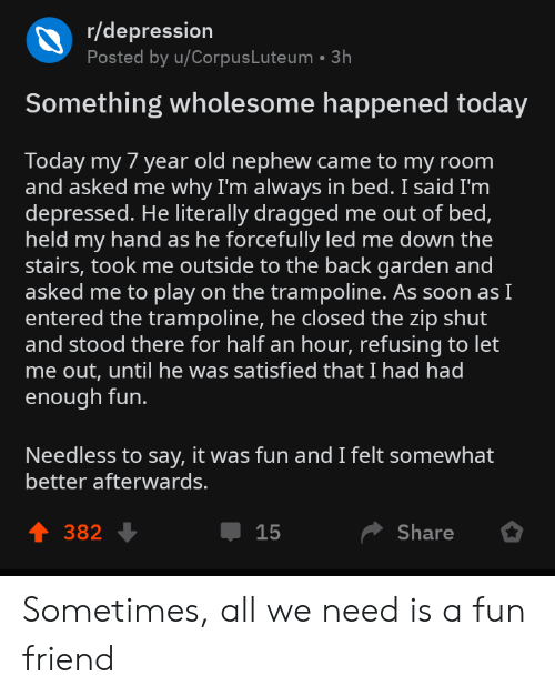 Dragged: r/depression  Posted by u/CorpusLuteum 3h  Something wholesome happened today  Today my 7 year old nephew came to my room  and asked me why I'm always in bed. I said I'm  depressed. He literally dragged me out of bed,  held my hand as he forcefully led me down the  stairs, took me outside to the back garden and  asked me to play on the trampoline. As soon asI  entered the trampoline, he closed the zip shut  and stood there for half an hour, refusing to let  me out, until he was satisfied that I had had  enough fun.  Needless to say, it was fun and I felt somewhat  better afterwards.  4 382  Џ 15  Share Sometimes, all we need is a fun friend