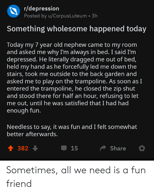 Dragged: r/depression  Posted by u/CorpusLuteum 3h  Something wholesome happened today  Today my 7 year old nephew came to my room  and asked me why I'm always in bed. I said I'm  depressed. He literally dragged me out of bed,  held my hand as he forcefully led me down the  stairs, took me outside to the back garden and  asked me to play on the trampoline. As soon asI  entered the trampoline, he closed the zip shut  and stood there for half an hour, refusing to let  me out, until he was satisfied that I had had  enough fun.  Needless to say, it was fun and I felt somewhat  better afterwards.  1 382  Џ 15  Share Sometimes, all we need is a fun friend