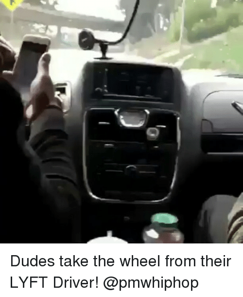 Memes, 🤖, and Driver: r Dudes take the wheel from their LYFT Driver! @pmwhiphop