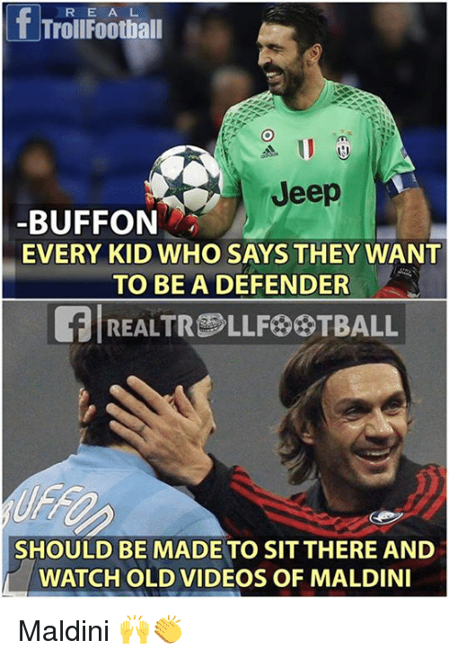 Buffones: R E A L  TrollFootball  Jeep  BUFFON  EVERY KID WHO SAYS THEY WANT  TO BE A DEFENDER  REALTRLLF TBALL  SHOULD BE MADE TO SIT THERE AND  WATCH OLD VIDEOS OF MALDIN Maldini 🙌👏