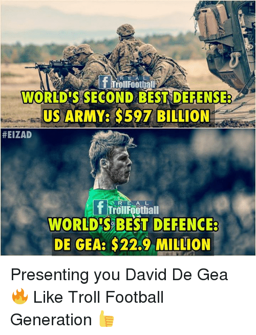 Football, Memes, and Troll: R E  TrollFootball  WORLD'S SECOND BESTSDEFENSE  US ARMY: $597 BILLION  #EIZAD  R EA L  WORLDIS BEST DEFENCE:  DE GEA: $22.9 MILLION Presenting you David De Gea 🔥  Like Troll Football Generation 👍