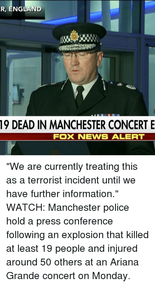 "Ariana Grande, England, and Memes: R, ENGLAND  19 DEAD IN MANCHESTER CONCERT E  FOX NEWS ALERT ""We are currently treating this as a terrorist incident until we have further information."" WATCH: Manchester police hold a press conference following an explosion that killed at least 19 people and injured around 50 others at an Ariana Grande concert on Monday."