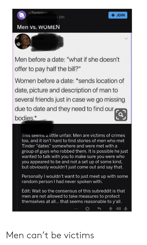 """Men Vs Women: r/Feminism  JOIN  u/MistWeaver80 19h  Men Vs. WOMEN  noz  Men before a date: """"what if she doesn't  offer to pay half the bill?""""  Women beforea date: *sends location of  date, picture and description of man to  several friends just in case we go missing  due to date and they need to find our  bodies,  This seems a little unfair. Men are victims of crimes  too, and it isn't hard to find stories of men who met  Tinder """"dates"""" somewhere and were met with a  group of guys who robbed them. It is possible he just  wanted to talk with you to make sure you were who  you appeared to be and not a set up of some kind,  but obviously wouldn't just come out and say that.  Personally I wouldn't want to just meet up with some  random person I had never spoken with.  Edit: Wait so the consensus of this subreddit is that  men are not allowed to take measures to protect  themselves at all... that seems reasonable to y'all  -88 Men can't be victims"""