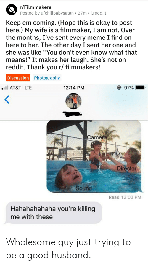 """youre killing me: r/Filmmakers  Posted by u/chillbabysatan 27m i.redd.it  Keep em coming. (Hope this is okay to post  here.) My wife is a filmmaker, I am not. Over  the months, I've sent every meme I find on  here to her. The other day I sent her one and  she was like """"You don't even know what that  means!"""" It makes her laugh. She's not on  reddit. Thank you r/ filmmakers!  Discussion Photography  @ 97%  AT&T LTE  12:14 PM  <  Camera  Director  Sound  Read 12:03 PM  Hahahahahaha you're killing  me with these Wholesome guy just trying to be a good husband."""
