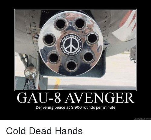 Dead Hand: R FIRE  GAU-8 AVENGER  Delivering peace at 3,900 rounds per minute  DESPAIR COM Cold Dead Hands