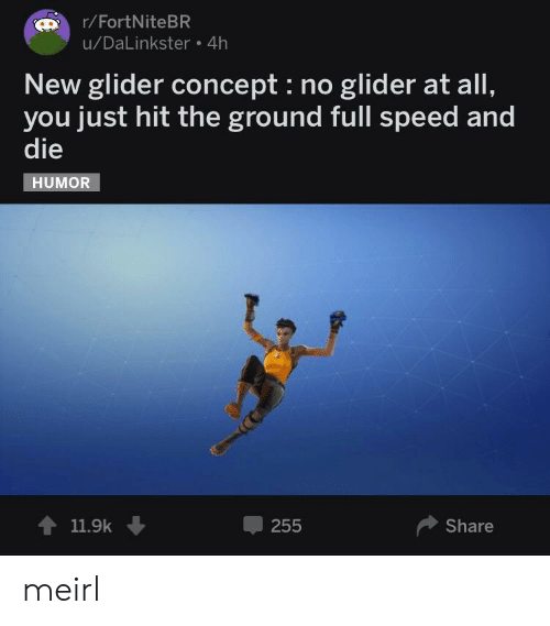 glider: r/FortNiteBR  u/DaLinkster 4h  New glider concept : no glider at all,  you just hit the ground full speed and  die  HUMOR  11.9k ↓  -255  Share meirl