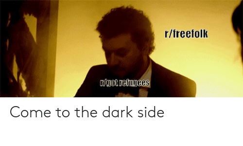 come to the dark side: r/freefolk  /got retugees Come to the dark side