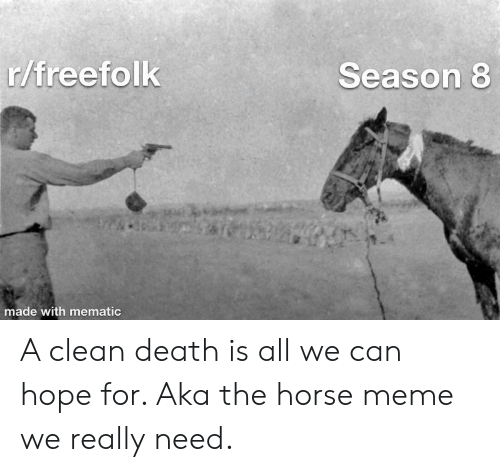 Horse Meme: r/freefolk  Season 8  made with mematic A clean death is all we can hope for. Aka the horse meme we really need.