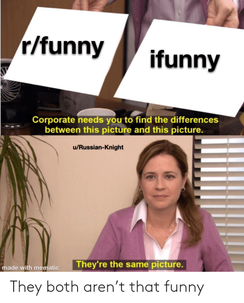 funny ifunny: r/funny  ifunny  Corporate needs you to find the differences  between this picture and this picture.  u/Russian-Knight  They're the same picture.  made with mematic They both aren't that funny