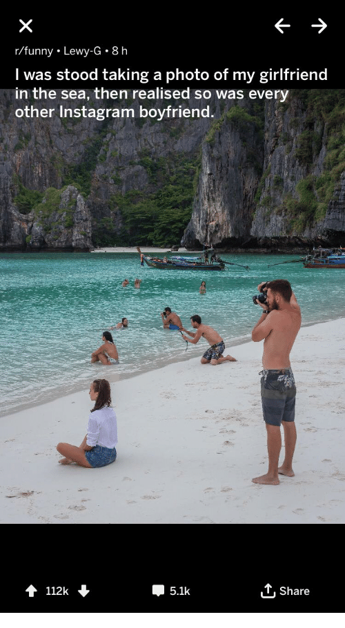 Lewy: r/funny. Lewy-G. 8 h  I was stood taking a photo of my girlfriend  in the sea, then realised so was every  other Instagram boyfriend  112k  5.1k  T,Share