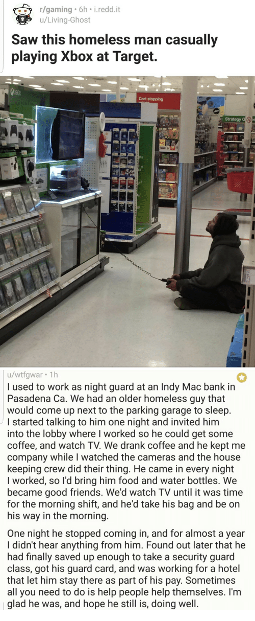 homeless man: r/gaming 6h i.redd.it  u/Living-Ghost  Saw this homeless man casually  playing Xbox at Target.  Cart stopping  Strategy   u/wtfgwar 1h  l used to work as night guard at an Indy Mac bank in  Pasadena Ca. We had an older homeless guy that  would come up next to the parking garage to sleep  started talking to him one night and invited him  into the lobby where I worked so he could get some  coffee, and watch TV. We drank coffee and he kept me  company while I watched the cameras and the house  keeping crew did their thing. He came in every night  I worked, so l'd bring him food and water bottles. We  became good friends. We'd watch TV until it was time  for the morning shift, and he'd take his bag and be on  his way in the morning  One night he stopped coming in, and for almost a year  I didn't hear anything from him. Found out later that he  had finally saved up enough to take a security guard  class, got his guard card, and was working for a hotel  that let him stay there as part of his pay. Sometimes  all you need to do is help people help themselves. I'm  glad he was, and hope he still is, doing well