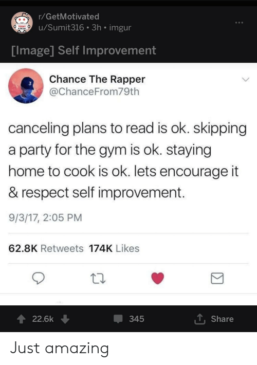 Staying Home: r/GetMotivated  u/Sumit316 3h imgur  TODAY  IS THE DAY  Tmage Self improvement  Chance The Rapper  @ChanceFrom79th  3  canceling plans to read is ok. skipping  a party for the gym is ok. staying  home to cook is ok. lets encourage it  & respect self improvement  9/3/17, 2:05 PM  62.8K Retweets 174K Likes  22.6k ↓  345  T Share Just amazing
