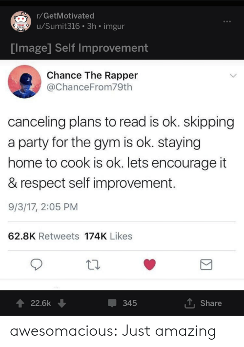 skipping: r/GetMotivated  u/Sumit316 3h imgur  TODAY  IS THE DAY  Tmage Self improvement  Chance The Rapper  @ChanceFrom79th  3  canceling plans to read is ok. skipping  a party for the gym is ok. staying  home to cook is ok. lets encourage it  & respect self improvement  9/3/17, 2:05 PM  62.8K Retweets 174K Likes  22.6k ↓  345  T Share awesomacious:  Just amazing